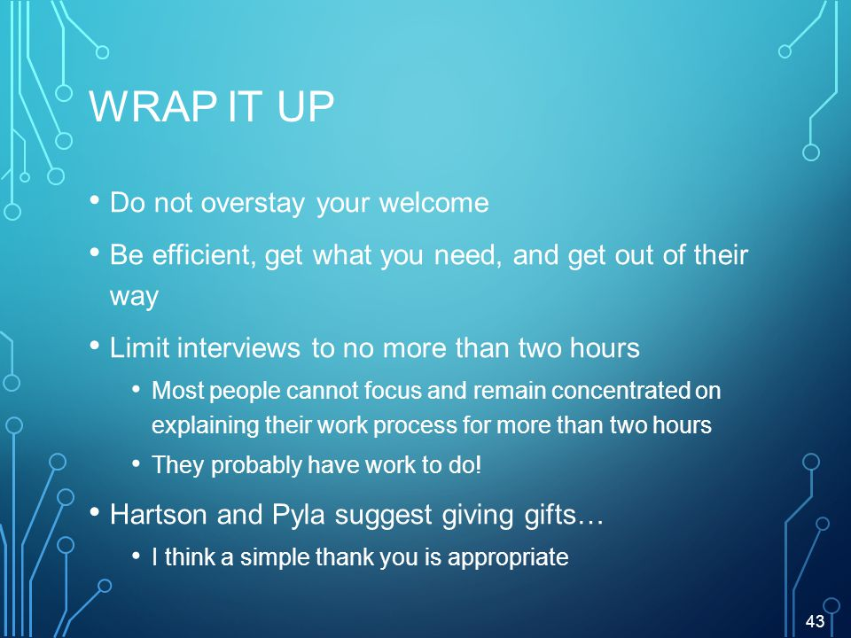 WRAP IT UP Do not overstay your welcome Be efficient, get what you need, and get out of their way Limit interviews to no more than two hours Most people cannot focus and remain concentrated on explaining their work process for more than two hours They probably have work to do.