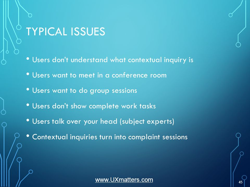 TYPICAL ISSUES Users dont understand what contextual inquiry is Users want to meet in a conference room Users want to do group sessions Users dont show complete work tasks Users talk over your head (subject experts) Contextual inquiries turn into complaint sessions 45