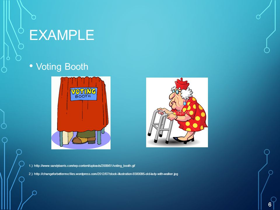 EXAMPLE Voting Booth 1.) http://www.sandybarris.com/wp-content/uploads/2009/01/voting_booth.gif 2.) http://changeforbetterme.files.wordpress.com/2012/07/stock-illustration-9380095-old-lady-with-walker.jpg 6