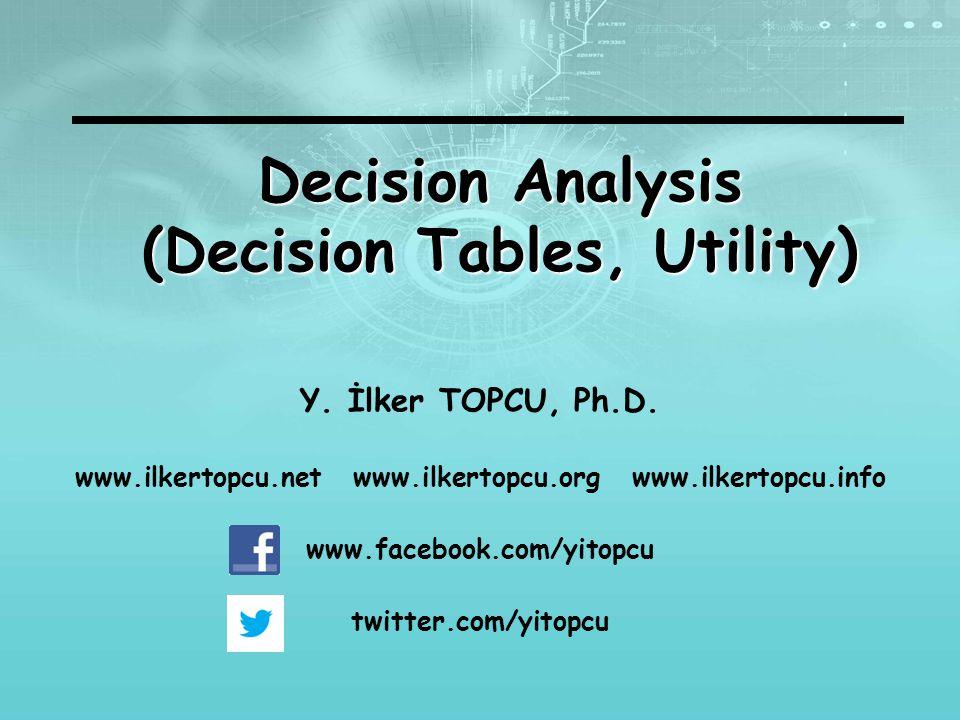 Y. İlker TOPCU, Ph.D. www.ilkertopcu.net www.ilkertopcu.org www.ilkertopcu.info www.facebook.com/yitopcu twitter.com/yitopcu Decision Analysis (Decisi