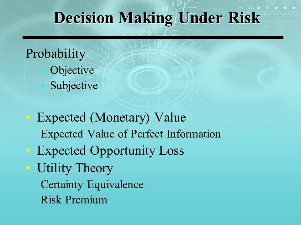 Decision Making Under Risk Probability Objective Subjective Expected (Monetary) Value Expected Value of Perfect Information Expected Opportunity Loss