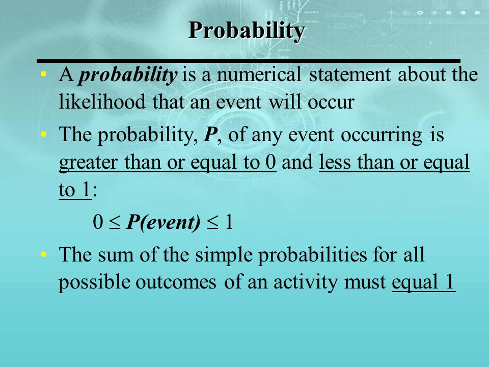 Probability A probability is a numerical statement about the likelihood that an event will occur The probability, P, of any event occurring is greater