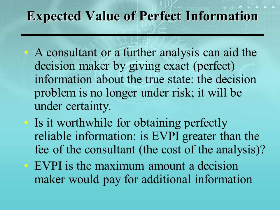 Expected Value of Perfect Information A consultant or a further analysis can aid the decision maker by giving exact (perfect) information about the tr
