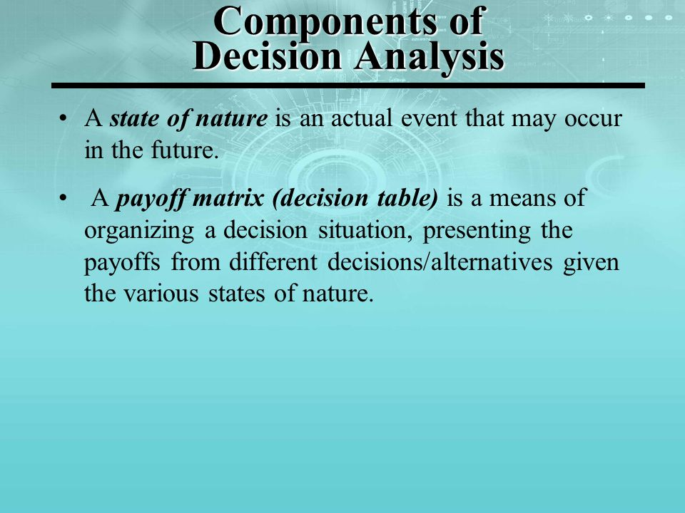 Components of Decision Analysis A state of nature is an actual event that may occur in the future. A payoff matrix (decision table) is a means of orga