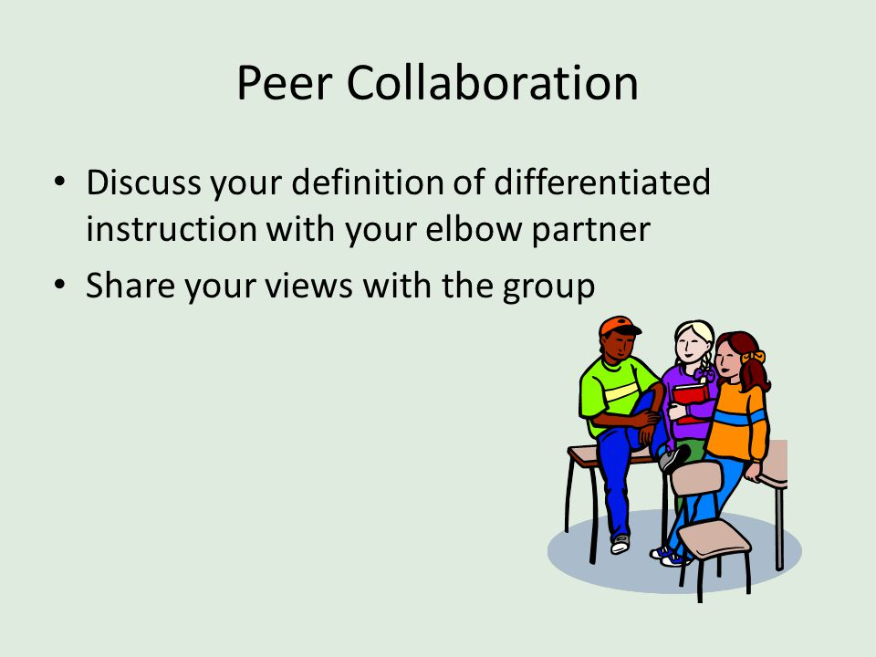 Peer Collaboration Discuss your definition of differentiated instruction with your elbow partner Share your views with the group