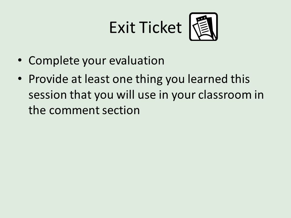 Exit Ticket Complete your evaluation Provide at least one thing you learned this session that you will use in your classroom in the comment section