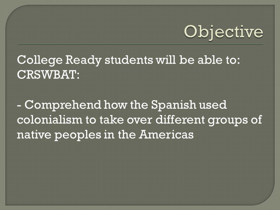 College Ready students will be able to: CRSWBAT: - Comprehend how the Spanish used colonialism to take over different groups of native peoples in the Americas
