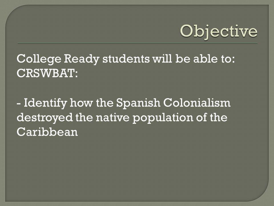 College Ready students will be able to: CRSWBAT: - Identify how the Spanish Colonialism destroyed the native population of the Caribbean
