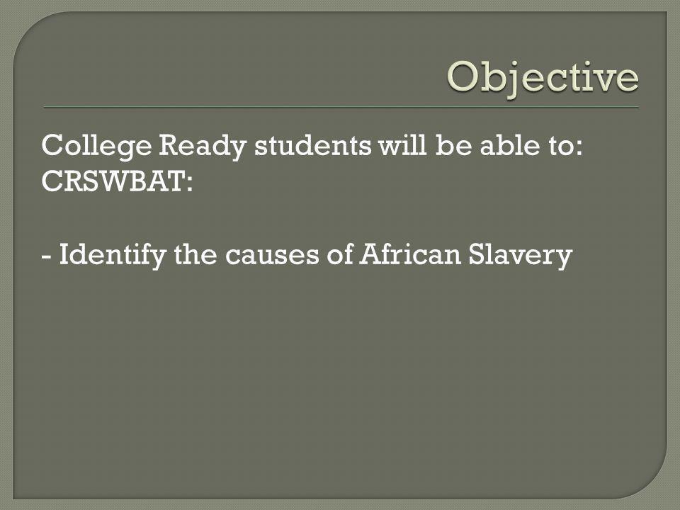 College Ready students will be able to: CRSWBAT: - Identify the causes of African Slavery