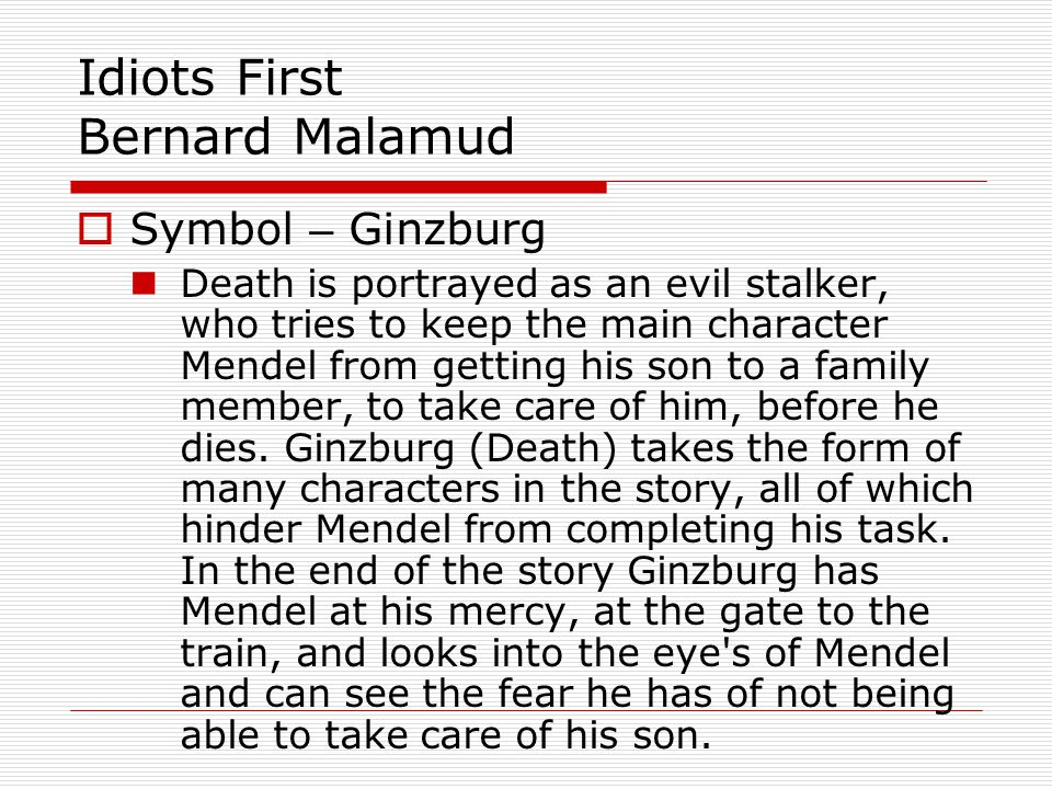 Idiots First Bernard Malamud Symbol – Ginzburg Death is portrayed as an evil stalker, who tries to keep the main character Mendel from getting his son to a family member, to take care of him, before he dies.