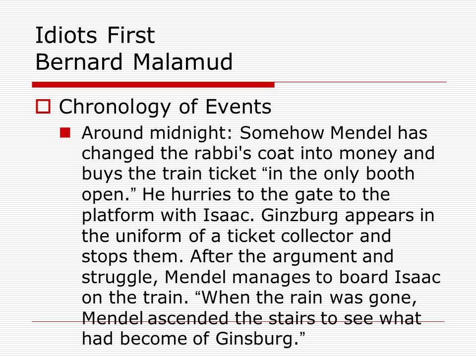Idiots First Bernard Malamud Chronology of Events Around midnight: Somehow Mendel has changed the rabbi s coat into money and buys the train ticket in the only booth open.