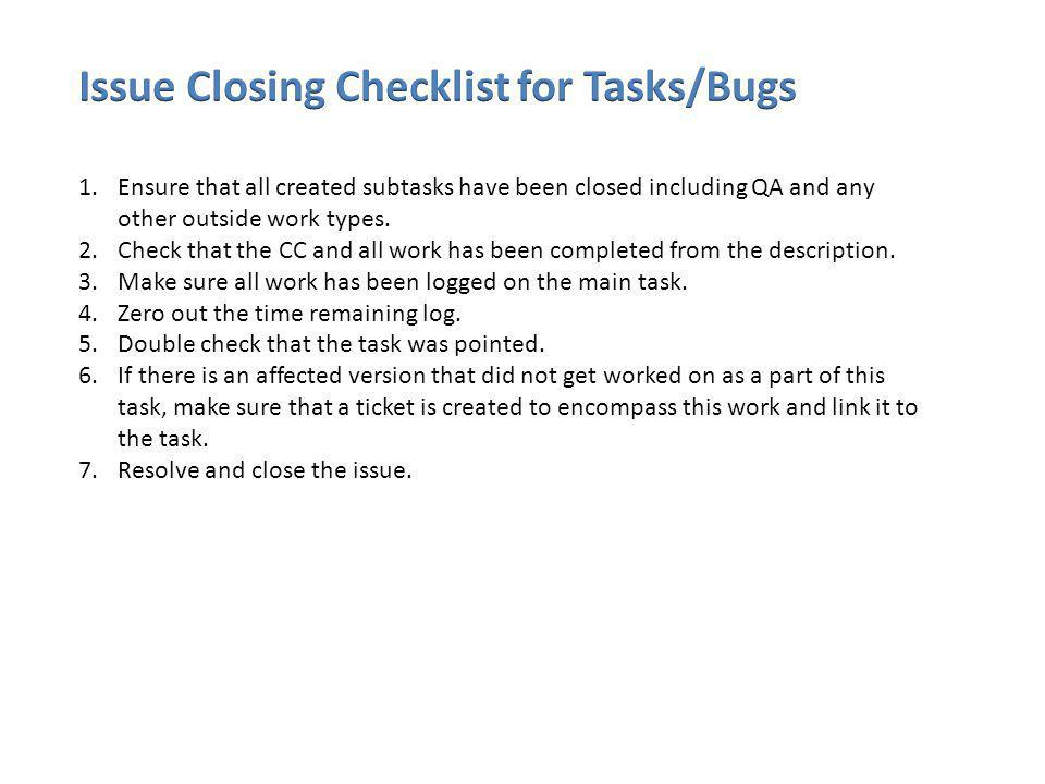 1.Ensure that all created subtasks have been closed including QA and any other outside work types. 2.Check that the CC and all work has been completed