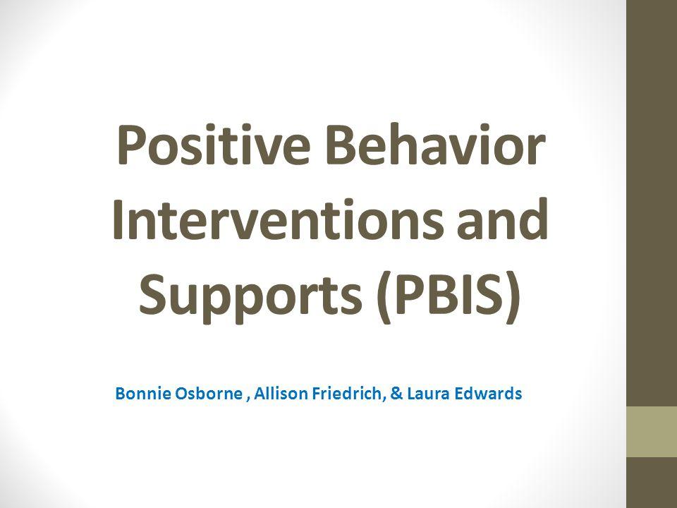 Positive Behavior Interventions and Supports (PBIS) Bonnie Osborne, Allison Friedrich, & Laura Edwards