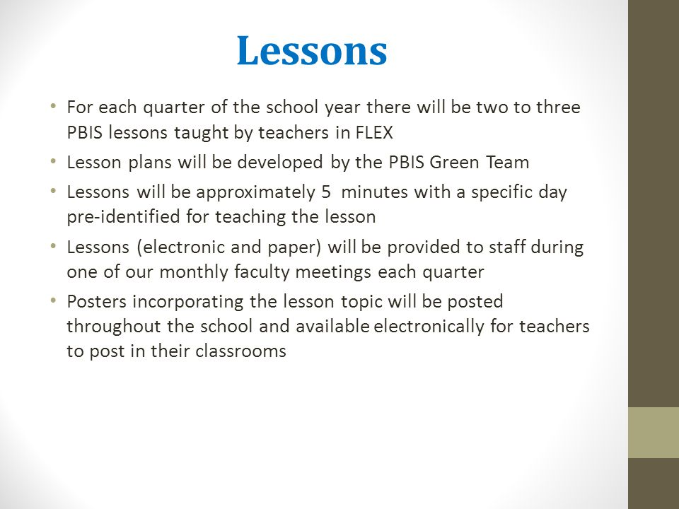 Lessons For each quarter of the school year there will be two to three PBIS lessons taught by teachers in FLEX Lesson plans will be developed by the P