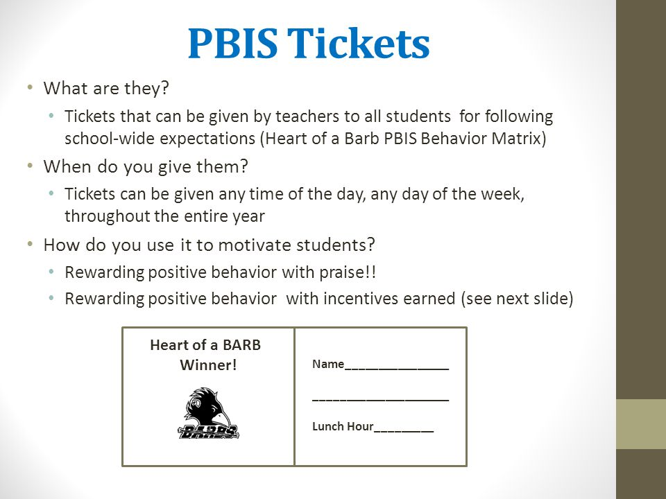 PBIS Tickets What are they? Tickets that can be given by teachers to all students for following school-wide expectations (Heart of a Barb PBIS Behavio