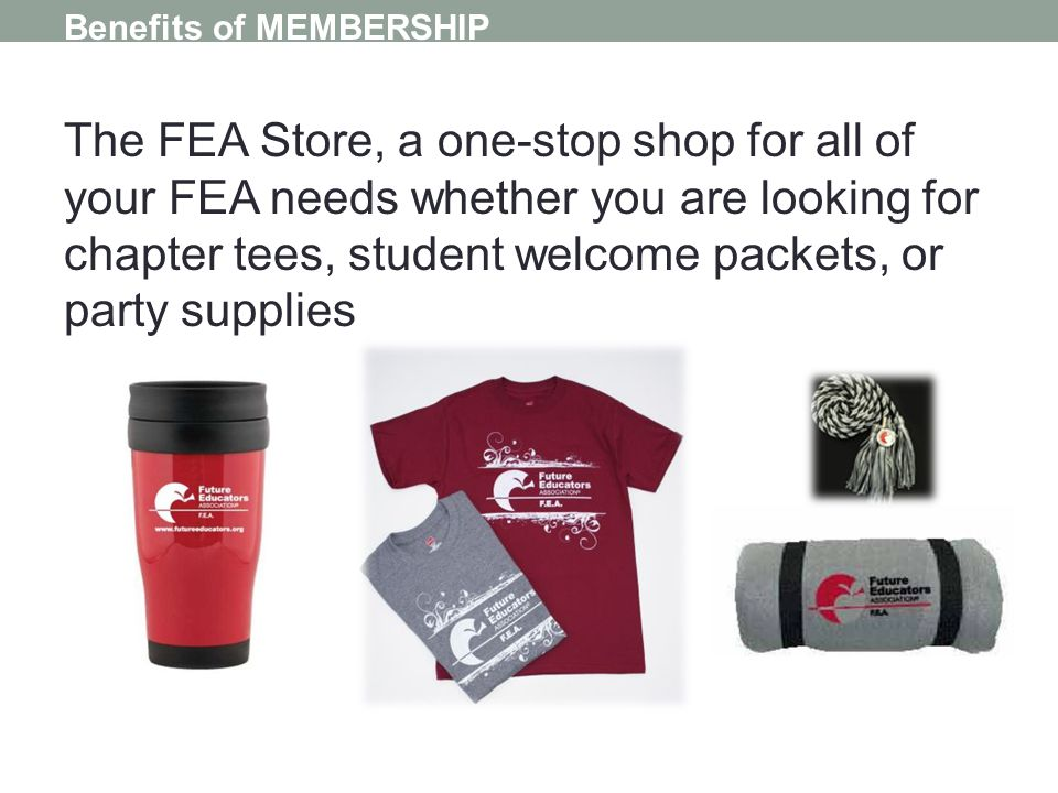 Benefits of MEMBERSHIP The FEA Store, a one-stop shop for all of your FEA needs whether you are looking for chapter tees, student welcome packets, or party supplies