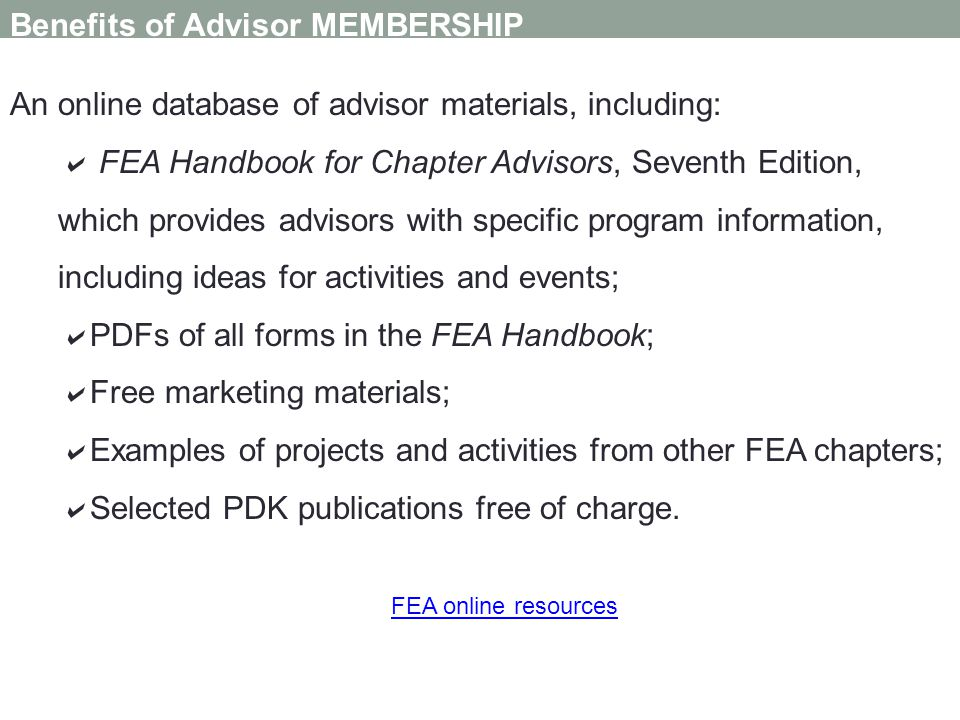 Benefits of Advisor MEMBERSHIP An online database of advisor materials, including: FEA Handbook for Chapter Advisors, Seventh Edition, which provides advisors with specific program information, including ideas for activities and events; PDFs of all forms in the FEA Handbook; Free marketing materials; Examples of projects and activities from other FEA chapters; Selected PDK publications free of charge.