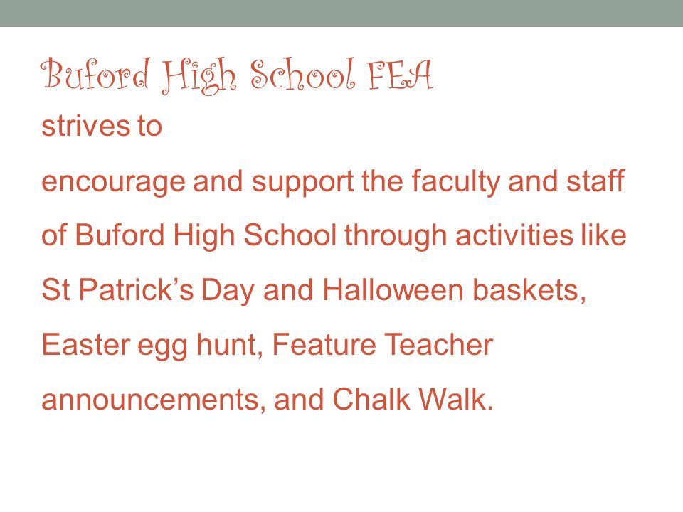 Buford High School FEA strives to encourage and support the faculty and staff of Buford High School through activities like St Patricks Day and Halloween baskets, Easter egg hunt, Feature Teacher announcements, and Chalk Walk.