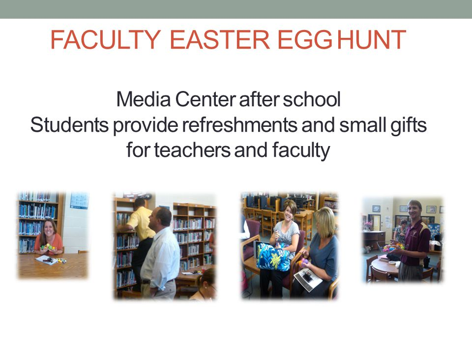 FACULTY EASTER EGG HUNT Media Center after school Students provide refreshments and small gifts for teachers and faculty
