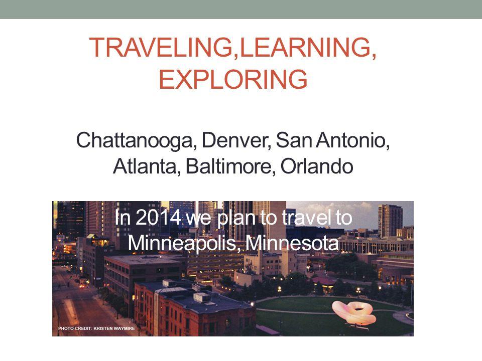 TRAVELING,LEARNING, EXPLORING Chattanooga, Denver, San Antonio, Atlanta, Baltimore, Orlando In 2014 we plan to travel to Minneapolis, Minnesota