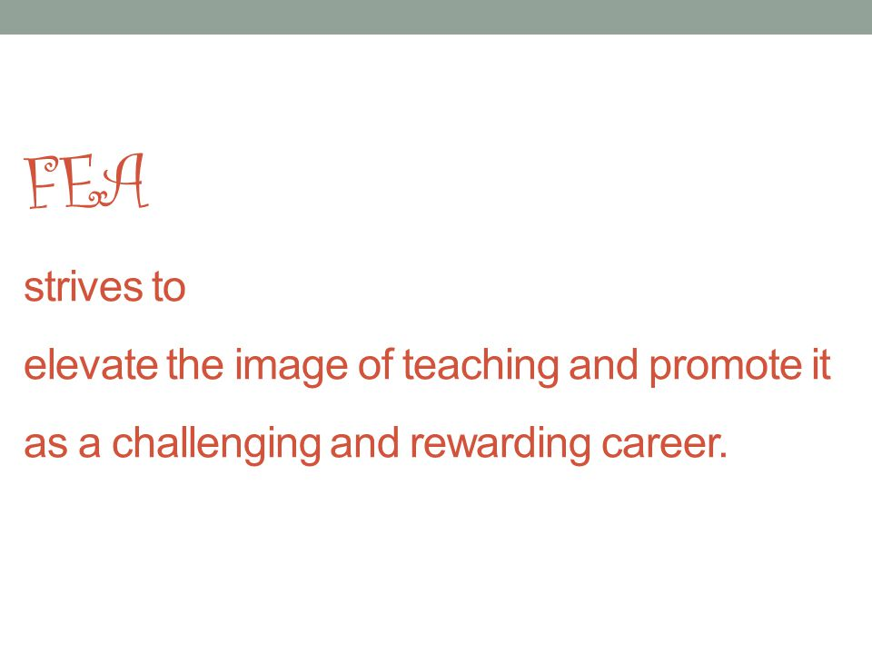 FEA strives to elevate the image of teaching and promote it as a challenging and rewarding career.