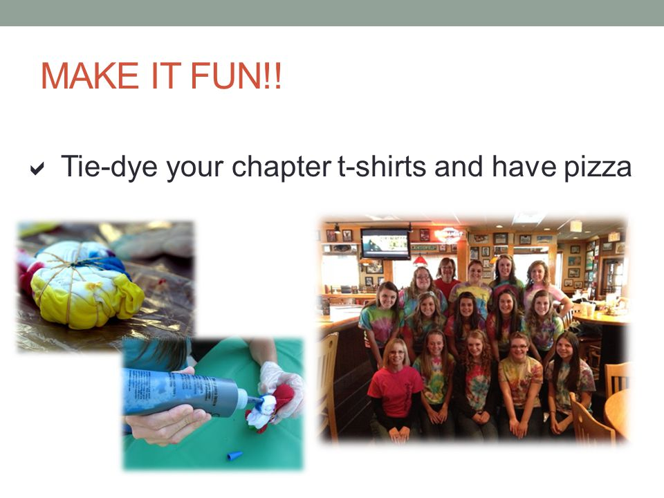 MAKE IT FUN!! Tie-dye your chapter t-shirts and have pizza