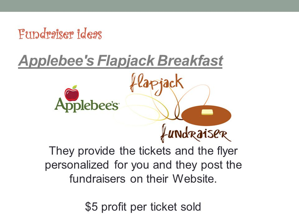 Fundraiser ideas Applebee s Flapjack Breakfast They provide the tickets and the flyer personalized for you and they post the fundraisers on their Website.