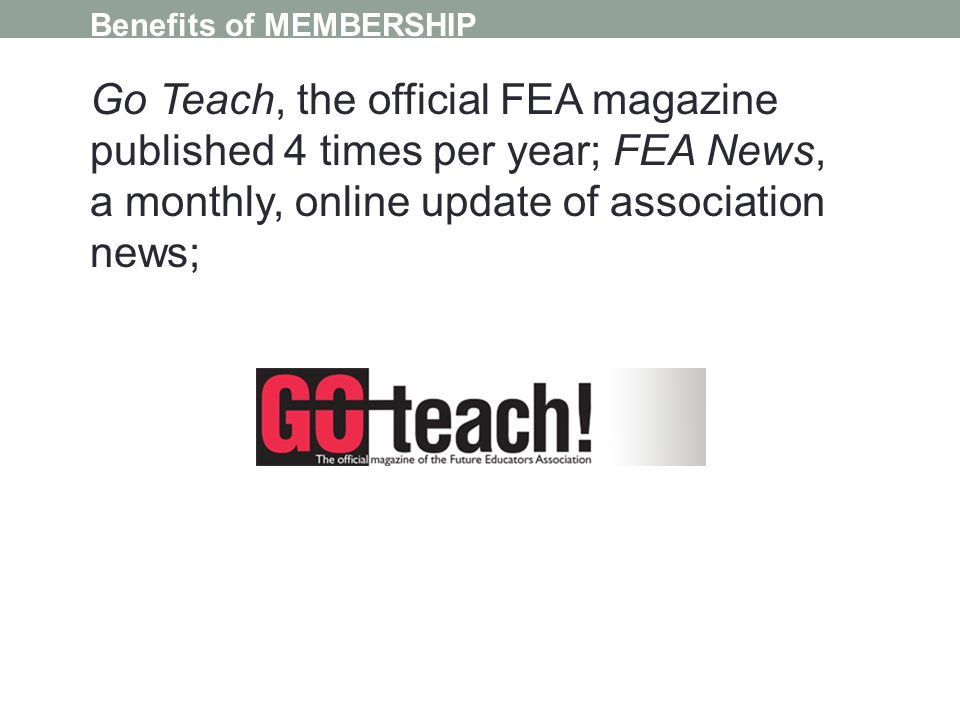 Benefits of MEMBERSHIP Go Teach, the official FEA magazine published 4 times per year; FEA News, a monthly, online update of association news;