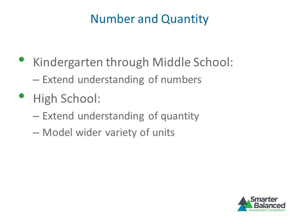 Number and Quantity Kindergarten through Middle School: – Extend understanding of numbers High School: – Extend understanding of quantity – Model wider variety of units