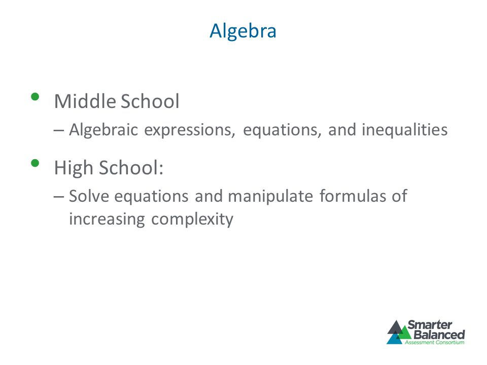 Algebra Middle School – Algebraic expressions, equations, and inequalities High School: – Solve equations and manipulate formulas of increasing complexity