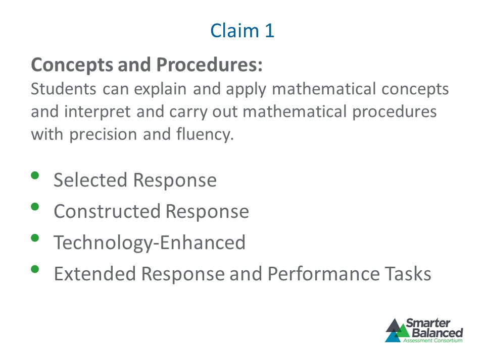 Claim 1 Selected Response Constructed Response Technology-Enhanced Extended Response and Performance Tasks Concepts and Procedures: Students can explain and apply mathematical concepts and interpret and carry out mathematical procedures with precision and fluency.