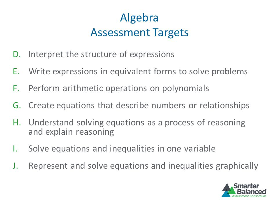 Algebra Assessment Targets D.Interpret the structure of expressions E.Write expressions in equivalent forms to solve problems F.Perform arithmetic operations on polynomials G.Create equations that describe numbers or relationships H.Understand solving equations as a process of reasoning and explain reasoning I.Solve equations and inequalities in one variable J.Represent and solve equations and inequalities graphically