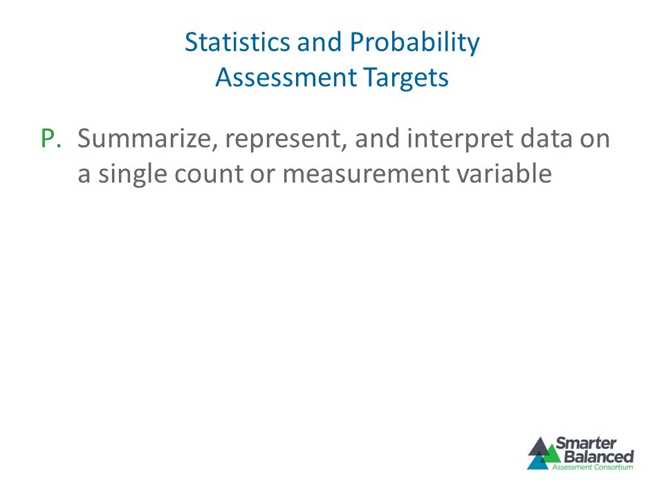 Statistics and Probability Assessment Targets P.Summarize, represent, and interpret data on a single count or measurement variable