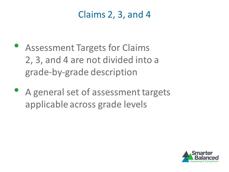 Claims 2, 3, and 4 Assessment Targets for Claims 2, 3, and 4 are not divided into a grade-by-grade description A general set of assessment targets applicable across grade levels