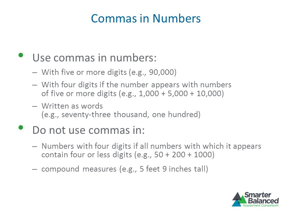 Commas in Numbers Use commas in numbers: – With five or more digits (e.g., 90,000) – With four digits if the number appears with numbers of five or more digits (e.g., 1,000 + 5,000 + 10,000) – Written as words (e.g., seventy-three thousand, one hundred) Do not use commas in: – Numbers with four digits if all numbers with which it appears contain four or less digits (e.g., 50 + 200 + 1000) – compound measures (e.g., 5 feet 9 inches tall)