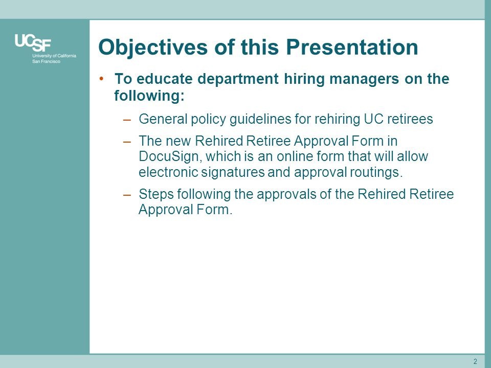 Objectives of this Presentation To educate department hiring managers on the following: –General policy guidelines for rehiring UC retirees –The new R