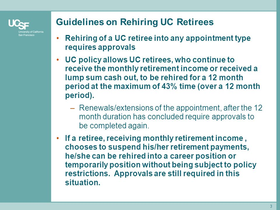 Guidelines on Rehiring UC Retirees Rehiring of a UC retiree into any appointment type requires approvals UC policy allows UC retirees, who continue to receive the monthly retirement income or received a lump sum cash out, to be rehired for a 12 month period at the maximum of 43% time (over a 12 month period).