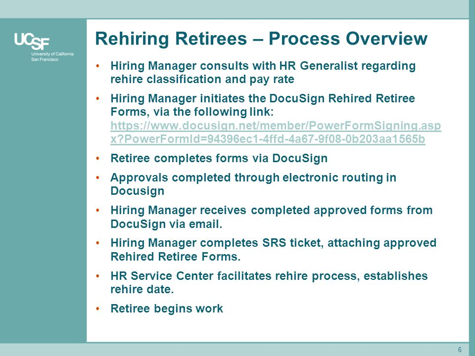 Rehiring Retirees – Process Overview Hiring Manager consults with HR Generalist regarding rehire classification and pay rate Hiring Manager initiates the DocuSign Rehired Retiree Forms, via the following link: https://www.docusign.net/member/PowerFormSigning.asp x?PowerFormId=94396ec1-4ffd-4a67-9f08-0b203aa1565b https://www.docusign.net/member/PowerFormSigning.asp x?PowerFormId=94396ec1-4ffd-4a67-9f08-0b203aa1565b Retiree completes forms via DocuSign Approvals completed through electronic routing in Docusign Hiring Manager receives completed approved forms from DocuSign via email.