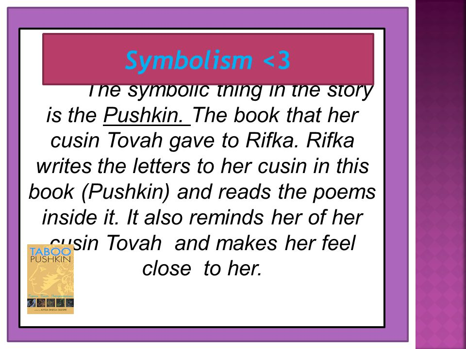 The symbolic thing in the story is the Pushkin. The book that her cusin Tovah gave to Rifka. Rifka writes the letters to her cusin in this book (Pushk