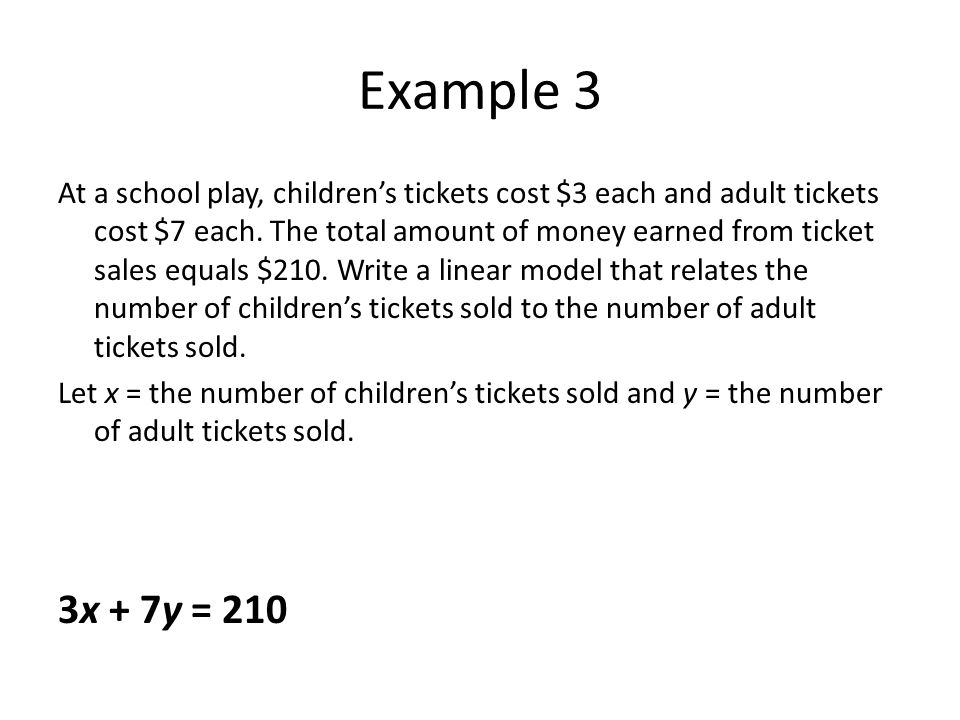 Example 3 At a school play, childrens tickets cost $3 each and adult tickets cost $7 each. The total amount of money earned from ticket sales equals $