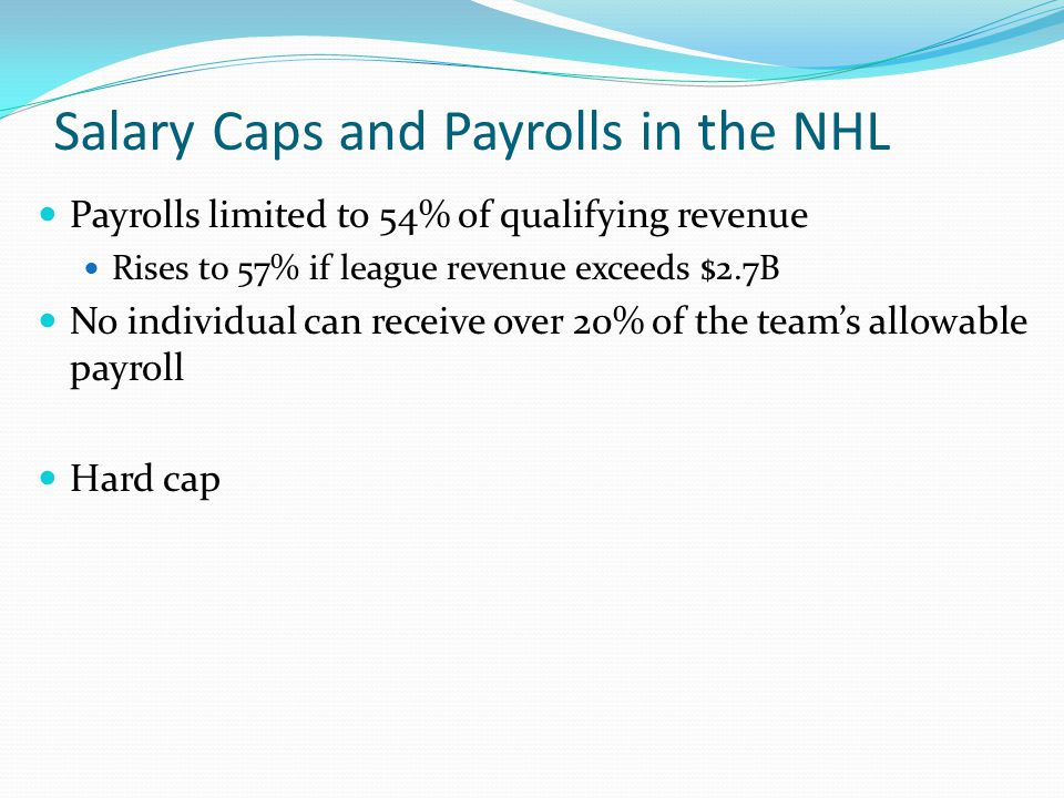 Salary Caps and Payrolls in the NHL Payrolls limited to 54% of qualifying revenue Rises to 57% if league revenue exceeds $2.7B No individual can receive over 20% of the teams allowable payroll Hard cap