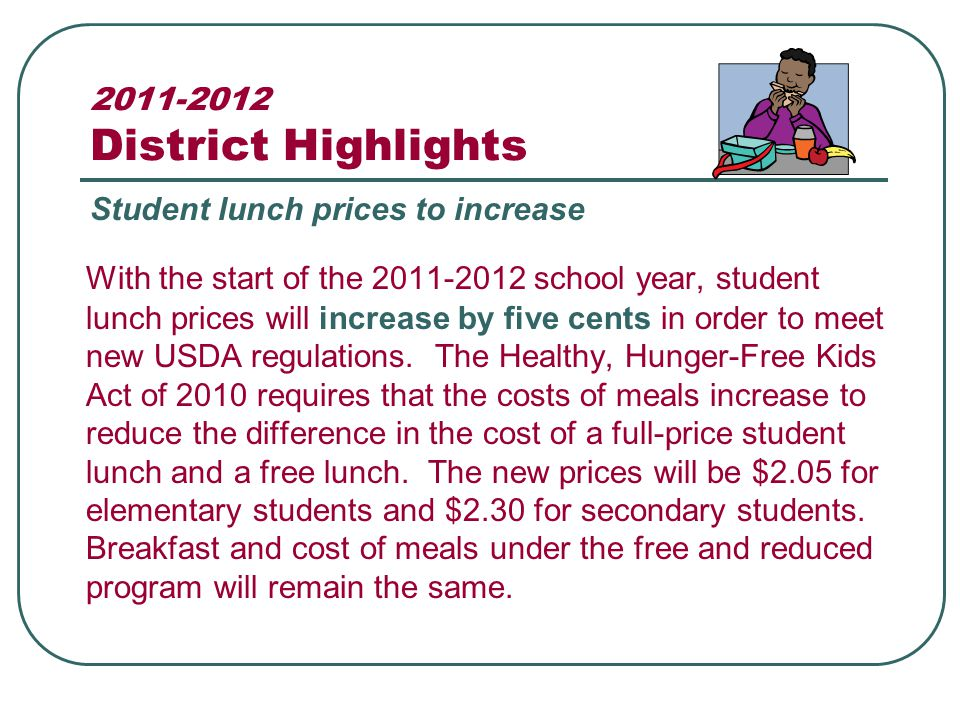 2011-2012 District Highlights With the start of the 2011-2012 school year, student lunch prices will increase by five cents in order to meet new USDA regulations.
