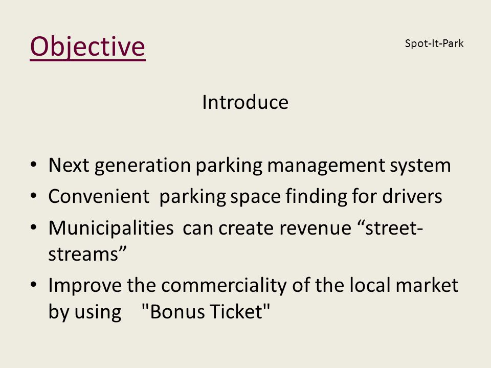 Objective Introduce Next generation parking management system Convenient parking space finding for drivers Municipalities can create revenue street- s