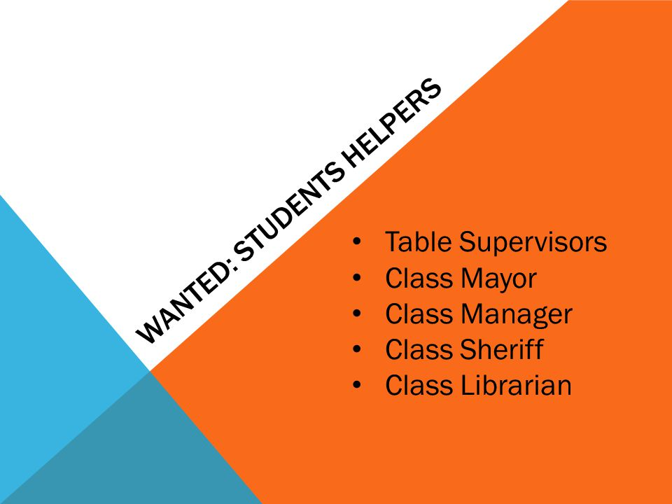 WANTED: STUDENTS HELPERS Table Supervisors Class Mayor Class Manager Class Sheriff Class Librarian