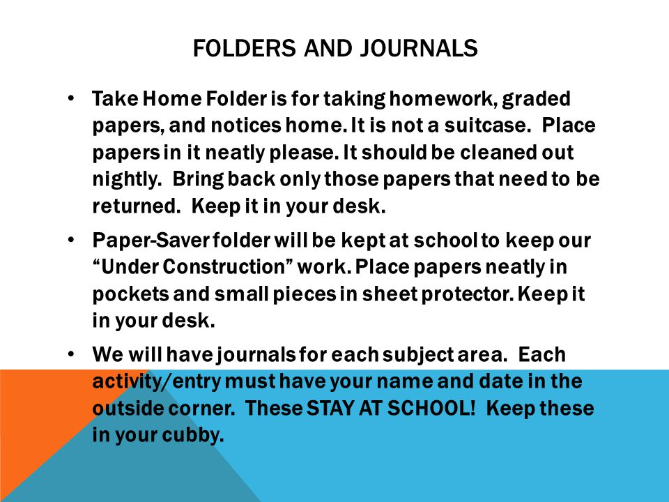 FOLDERS AND JOURNALS Take Home Folder is for taking homework, graded papers, and notices home. It is not a suitcase. Place papers in it neatly please.