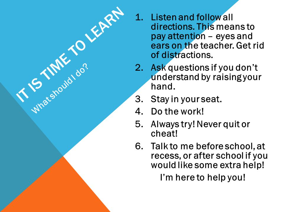 IT IS TIME TO LEARN 1.Listen and follow all directions. This means to pay attention – eyes and ears on the teacher. Get rid of distractions. 2.Ask que