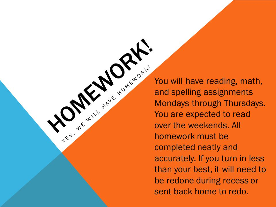 HOMEWORK! YES, WE WILL HAVE HOMEWORK! You will have reading, math, and spelling assignments Mondays through Thursdays. You are expected to read over t