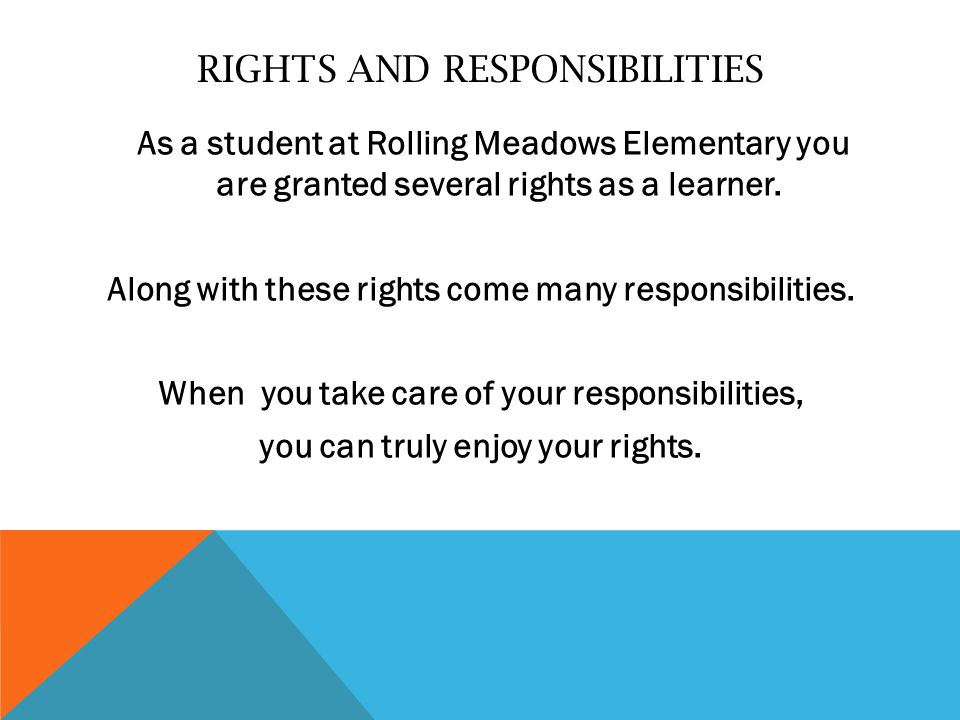 RIGHTS AND RESPONSIBILITIES As a student at Rolling Meadows Elementary you are granted several rights as a learner.