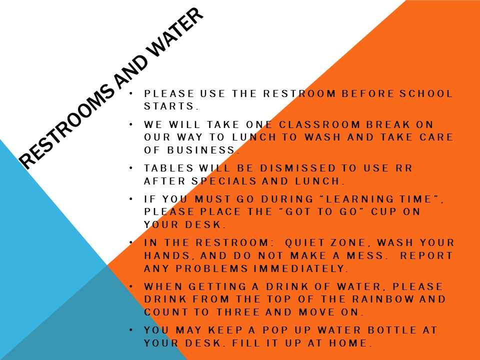 RESTROOMS AND WATER PLEASE USE THE RESTROOM BEFORE SCHOOL STARTS. WE WILL TAKE ONE CLASSROOM BREAK ON OUR WAY TO LUNCH TO WASH AND TAKE CARE OF BUSINE