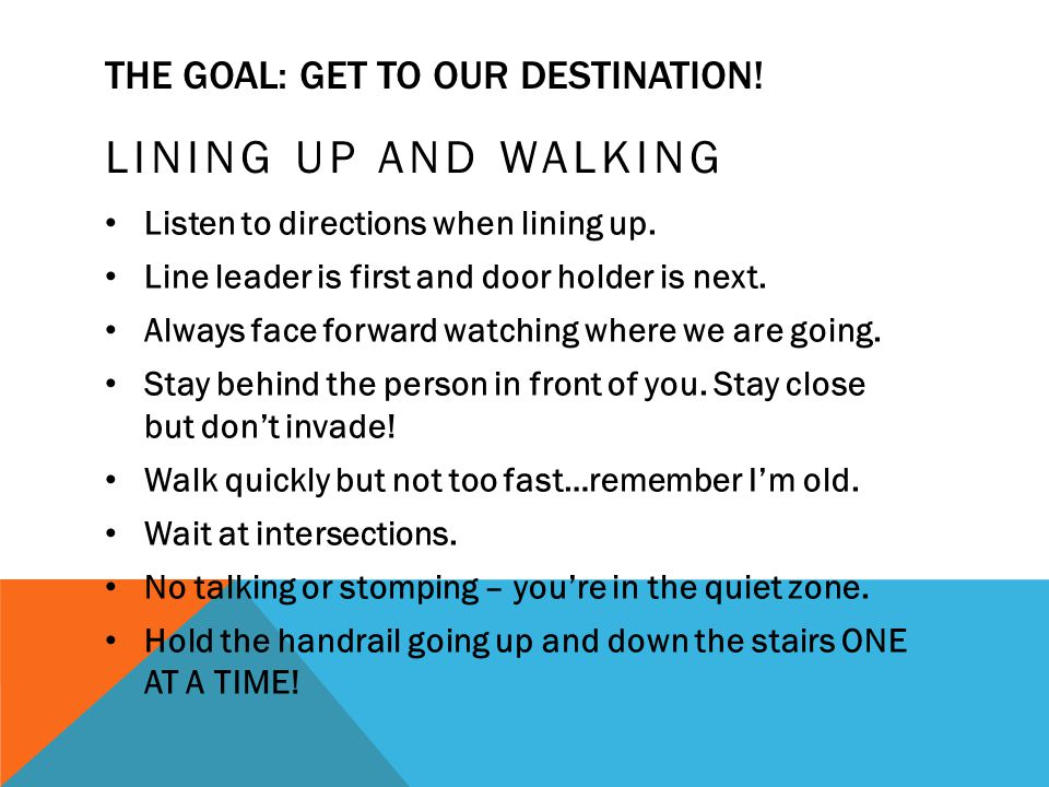 THE GOAL: GET TO OUR DESTINATION! LINING UP AND WALKING Listen to directions when lining up. Line leader is first and door holder is next. Always face